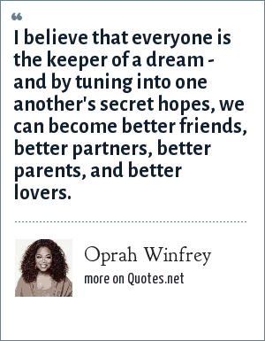 Oprah Winfrey: I believe that everyone is the keeper of a dream - and by tuning into one another's secret hopes, we can become better friends, better partners, better parents, and better lovers.