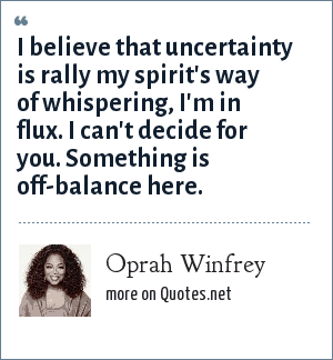 Oprah Winfrey: I believe that uncertainty is rally my spirit's way of whispering, I'm in flux. I can't decide for you. Something is off-balance here.
