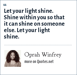 Oprah Winfrey: Let your light shine. Shine within you so that it can shine on someone else. Let your light shine.