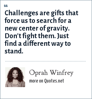 Oprah Winfrey: Challenges are gifts that force us to search for a new center of gravity. Don't fight them. Just find a different way to stand.