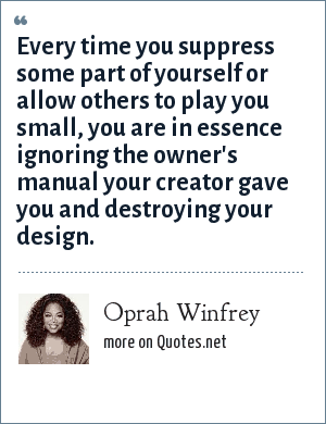 Oprah Winfrey: Every time you suppress some part of yourself or allow others to play you small, you are in essence ignoring the owner's manual your creator gave you and destroying your design.