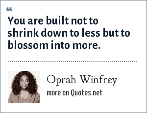Oprah Winfrey: You are built not to shrink down to less but to blossom into more.