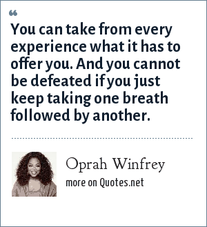 Oprah Winfrey: You can take from every experience what it has to offer you. And you cannot be defeated if you just keep taking one breath followed by another.