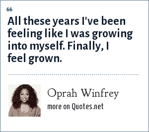 Oprah Winfrey: All these years I've been feeling like I was growing into myself. Finally, I feel grown.