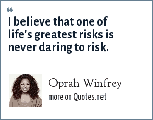 Oprah Winfrey: I believe that one of life's greatest risks is never daring to risk.