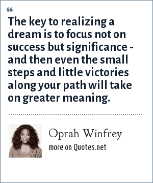 Oprah Winfrey: The key to realizing a dream is to focus not on success but significance - and then even the small steps and little victories along your path will take on greater meaning.