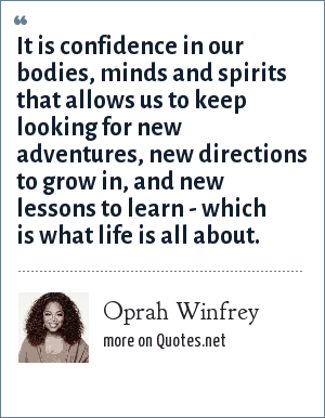Oprah Winfrey: It is confidence in our bodies, minds and spirits that allows us to keep looking for new adventures, new directions to grow in, and new lessons to learn - which is what life is all about.