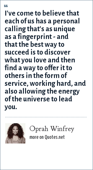 Oprah Winfrey: I've come to believe that each of us has a personal calling that's as unique as a fingerprint - and that the best way to succeed is to discover what you love and then find a way to offer it to others in the form of service, working hard, and also allowing the energy of the universe to lead you.