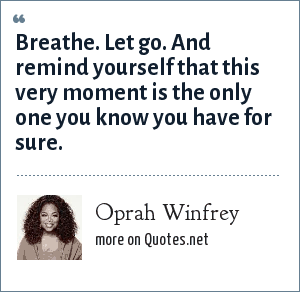 Oprah Winfrey: Breathe. Let go. And remind yourself that this very moment is the only one you know you have for sure.