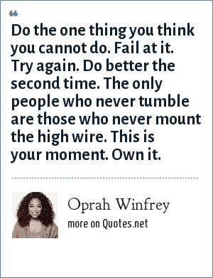 Oprah Winfrey: Do the one thing you think you cannot do. Fail at it. Try again. Do better the second time. The only people who never tumble are those who never mount the high wire. This is your moment. Own it.
