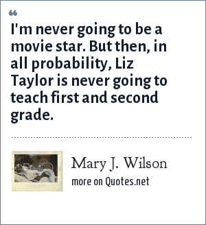 Mary J. Wilson: I'm never going to be a movie star. But then, in all probability, Liz Taylor is never going to teach first and second grade.