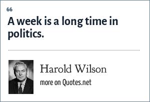 Harold Wilson: A week is a long time in politics.