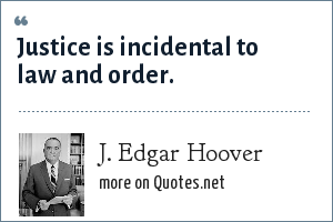 J. Edgar Hoover: Justice is incidental to law and order.