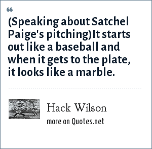 Hack Wilson: (Speaking about Satchel Paige's pitching)It starts out like a baseball and when it gets to the plate, it looks like a marble.
