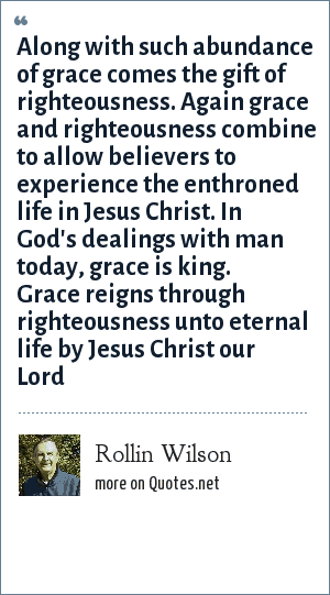 Rollin Wilson: Along with such abundance of grace comes the gift of righteousness. Again grace and righteousness combine to allow believers to experience the enthroned life in Jesus Christ. In God's dealings with man today, grace is king. Grace reigns through righteousness unto eternal life by Jesus Christ our Lord