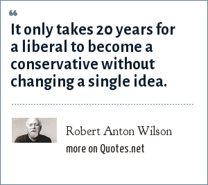 Robert Anton Wilson: It only takes 20 years for a liberal to become a conservative without changing a single idea.