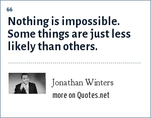 Jonathan Winters: Nothing is impossible. Some things are just less likely than others.