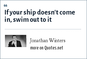 Jonathan Winters: If your ship doesn't come in, swim out to it