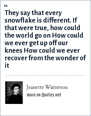Jeanette Winterson: They say that every snowflake is different. If that were true, how could the world go on How could we ever get up off our knees How could we ever recover from the wonder of it