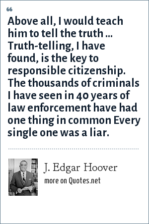 J. Edgar Hoover: Above all, I would teach him to tell the truth ... Truth-telling, I have found, is the key to responsible citizenship. The thousands of criminals I have seen in 40 years of law enforcement have had one thing in common Every single one was a liar.