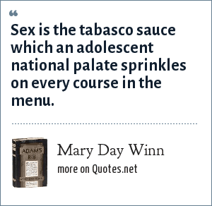 Mary Day Winn: Sex is the tabasco sauce which an adolescent national palate sprinkles on every course in the menu.