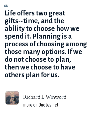 Richard I. Winword: Life offers two great gifts--time, and the ability to choose how we spend it. Planning is a process of choosing among those many options. If we do not choose to plan, then we choose to have others plan for us.