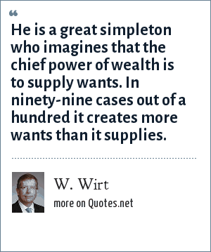 W. Wirt: He is a great simpleton who imagines that the chief power of wealth is to supply wants. In ninety-nine cases out of a hundred it creates more wants than it supplies.