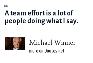 Michael Winner: A team effort is a lot of people doing what I say.