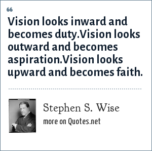 Stephen S. Wise: Vision looks inward and becomes duty.Vision looks outward and becomes aspiration.Vision looks upward and becomes faith.