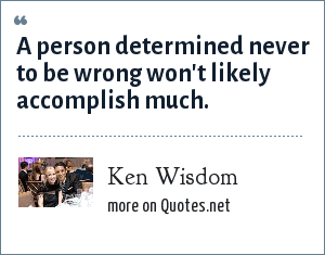 Ken Wisdom: A person determined never to be wrong won't likely accomplish much.