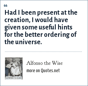 Alfonso the Wise: Had I been present at the creation, I would have given some useful hints for the better ordering of the universe.