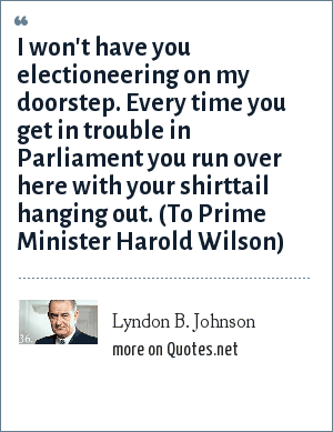 Lyndon B. Johnson: I won't have you electioneering on my doorstep. Every time you get in trouble in Parliament you run over here with your shirttail hanging out. (To Prime Minister Harold Wilson)
