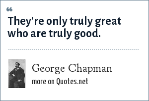 George Chapman: They're only truly great who are truly good.