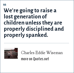 Charles Eddie Wiseman: We're going to raise a lost generation of children unless they are properly disciplined and properly spanked.