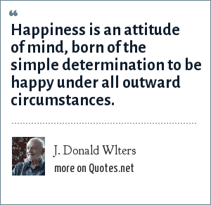 J. Donald Wlters: Happiness is an attitude of mind, born of the simple determination to be happy under all outward circumstances.
