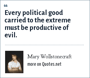 Mary Wollstonecraft: Every political good carried to the extreme must be productive of evil.