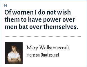 Mary Wollstonecraft: Of women I do not wish them to have power over men but over themselves.