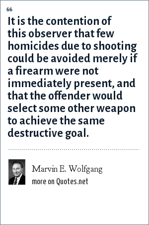 Marvin E. Wolfgang: It is the contention of this observer that few homicides due to shooting could be avoided merely if a firearm were not immediately present, and that the offender would select some other weapon to achieve the same destructive goal.