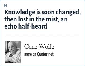 Gene Wolfe: Knowledge is soon changed, then lost in the mist, an echo half-heard.