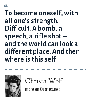 Christa Wolf: To become oneself, with all one's strength. Difficult. A bomb, a speech, a rifle shot -- and the world can look a different place. And then where is this self