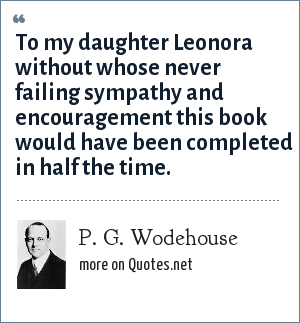 P. G. Wodehouse: To my daughter Leonora without whose never failing sympathy and encouragement this book would have been completed in half the time.