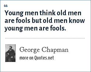 George Chapman: Young men think old men are fools but old men know young men are fools.