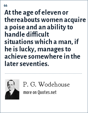 P. G. Wodehouse: At the age of eleven or thereabouts women acquire a poise and an ability to handle difficult situations which a man, if he is lucky, manages to achieve somewhere in the later seventies.