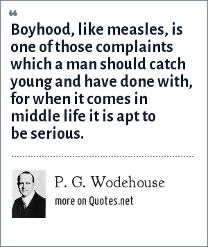 P. G. Wodehouse: Boyhood, like measles, is one of those complaints which a man should catch young and have done with, for when it comes in middle life it is apt to be serious.