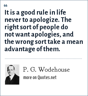 P. G. Wodehouse: It is a good rule in life never to apologize. The right sort of people do not want apologies, and the wrong sort take a mean advantage of them.