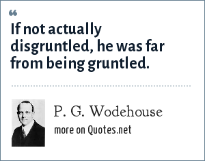 P. G. Wodehouse: If not actually disgruntled, he was far from being gruntled.