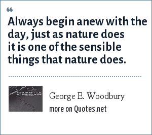 George E. Woodbury: Always begin anew with the day, just as nature does it is one of the sensible things that nature does.