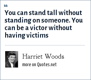 Harriet Woods: You can stand tall without standing on someone. You can be a victor without having victims