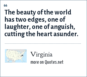 Virginia: The beauty of the world has two edges, one of laughter, one of anguish, cutting the heart asunder.