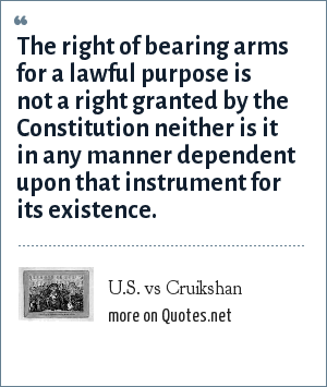 U.S. vs Cruikshan: The right of bearing arms for a lawful purpose is not a right granted by the Constitution neither is it in any manner dependent upon that instrument for its existence.